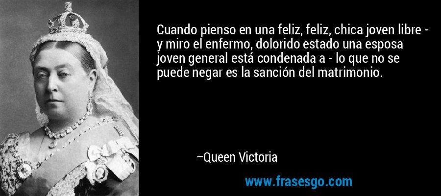 Cuando pienso en una feliz, feliz, chica joven libre - y miro el enfermo, dolorido estado una esposa joven general está condenada a - lo que no se puede negar es la sanción del matrimonio. – Queen Victoria