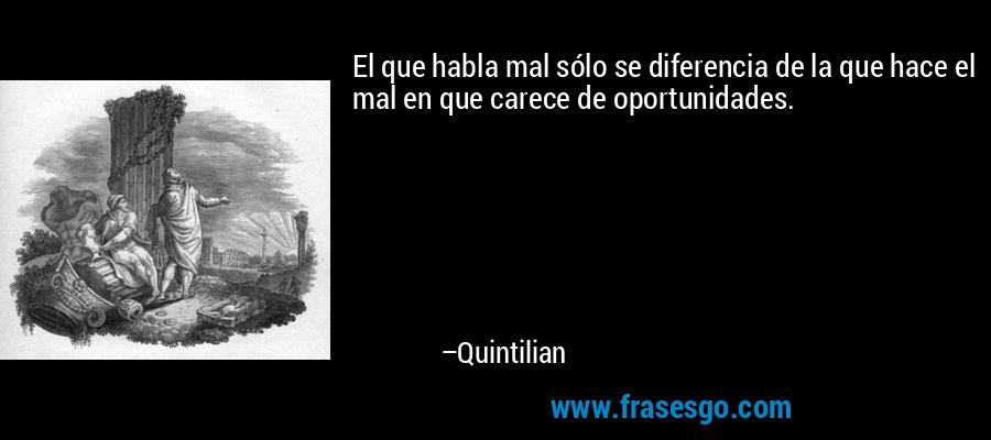 El que habla mal sólo se diferencia de la que hace el mal en que carece de oportunidades. – Quintilian