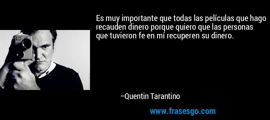 Es muy importante que todas las películas que hago recauden dinero porque quiero que las personas que tuvieron fe en mí recuperen su dinero. – Quentin Tarantino
