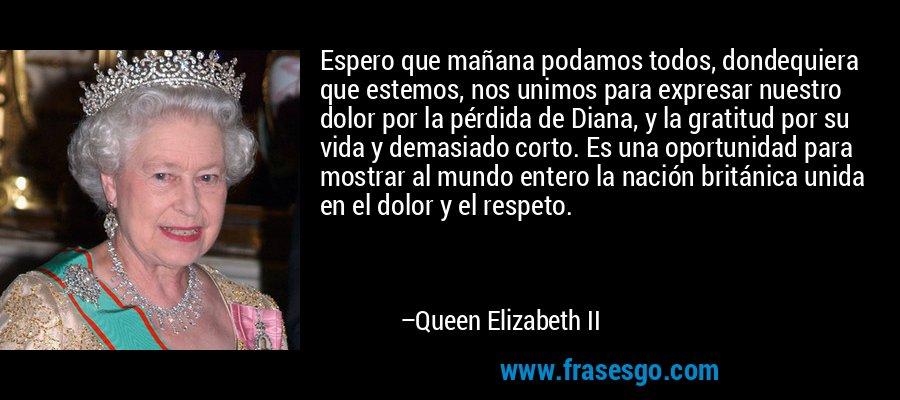 Espero que mañana podamos todos, dondequiera que estemos, nos unimos para expresar nuestro dolor por la pérdida de Diana, y la gratitud por su vida y demasiado corto. Es una oportunidad para mostrar al mundo entero la nación británica unida en el dolor y el respeto. – Queen Elizabeth II