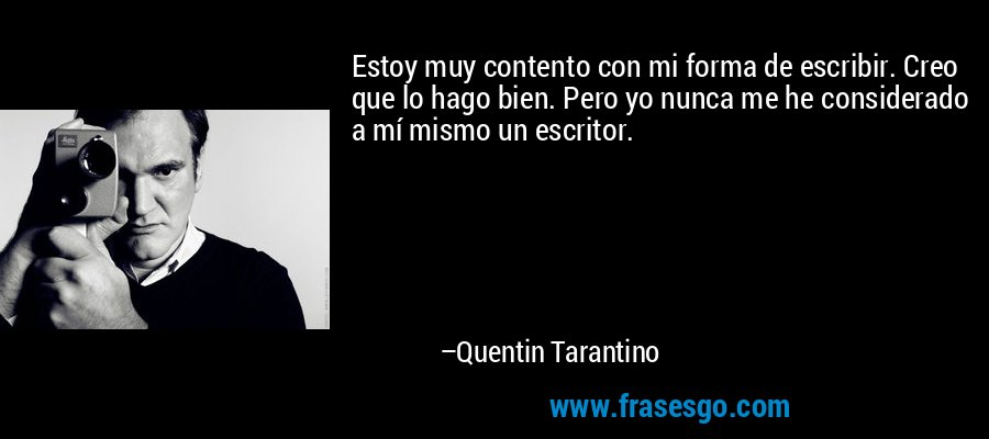 Estoy muy contento con mi forma de escribir. Creo que lo hago bien. Pero yo nunca me he considerado a mí mismo un escritor. – Quentin Tarantino