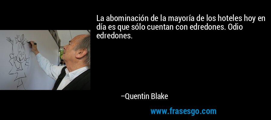 La abominación de la mayoría de los hoteles hoy en día es que sólo cuentan con edredones. Odio edredones. – Quentin Blake
