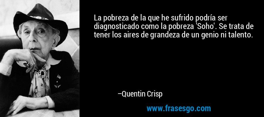 La pobreza de la que he sufrido podría ser diagnosticado como la pobreza 'Soho'. Se trata de tener los aires de grandeza de un genio ni talento. – Quentin Crisp