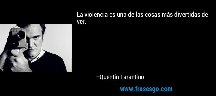 La violencia es una de las cosas más divertidas de ver. – Quentin Tarantino