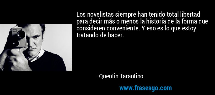 Los novelistas siempre han tenido total libertad para decir más o menos la historia de la forma que consideren conveniente. Y eso es lo que estoy tratando de hacer. – Quentin Tarantino