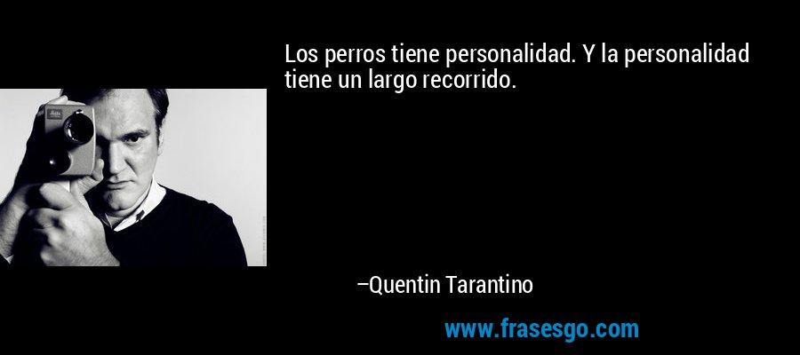 Los perros tiene personalidad. Y la personalidad tiene un largo recorrido. – Quentin Tarantino