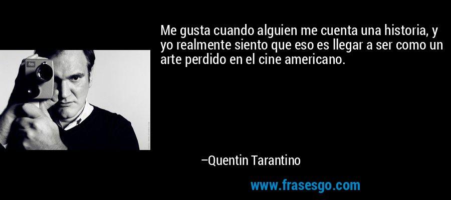 Me gusta cuando alguien me cuenta una historia, y yo realmente siento que eso es llegar a ser como un arte perdido en el cine americano. – Quentin Tarantino