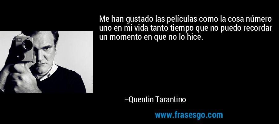 Me han gustado las películas como la cosa número uno en mi vida tanto tiempo que no puedo recordar un momento en que no lo hice. – Quentin Tarantino