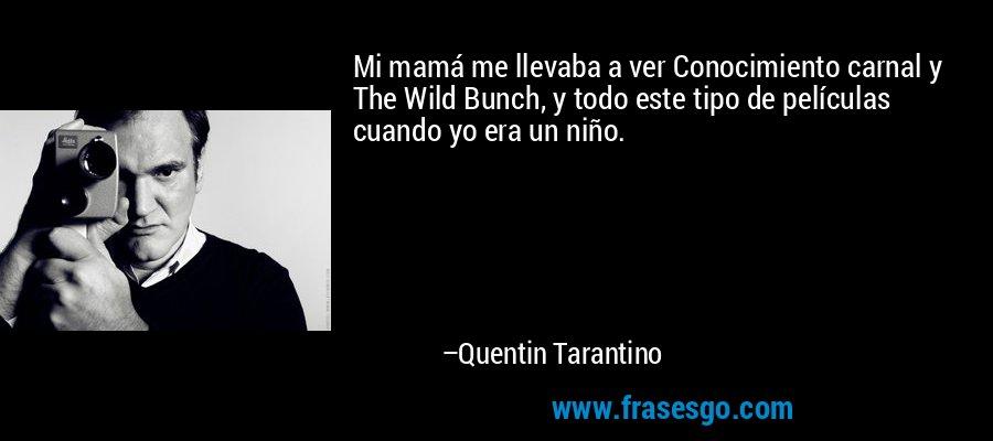 Mi mamá me llevaba a ver Conocimiento carnal y The Wild Bunch, y todo este tipo de películas cuando yo era un niño. – Quentin Tarantino