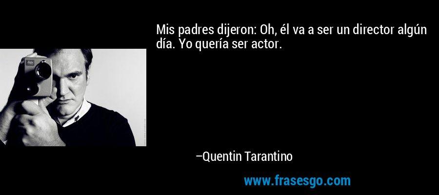 Mis padres dijeron: Oh, él va a ser un director algún día. Yo quería ser actor. – Quentin Tarantino