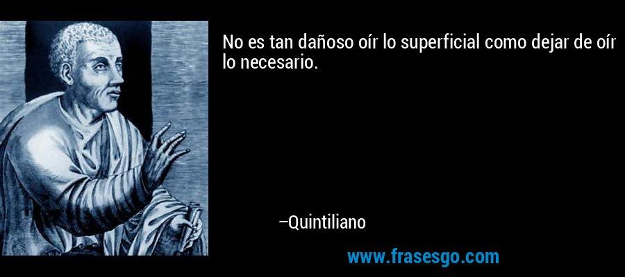 No es tan dañoso oír lo superficial como dejar de oír lo necesario. – Quintiliano