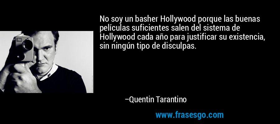 No soy un basher Hollywood porque las buenas películas suficientes salen del sistema de Hollywood cada año para justificar su existencia, sin ningún tipo de disculpas. – Quentin Tarantino