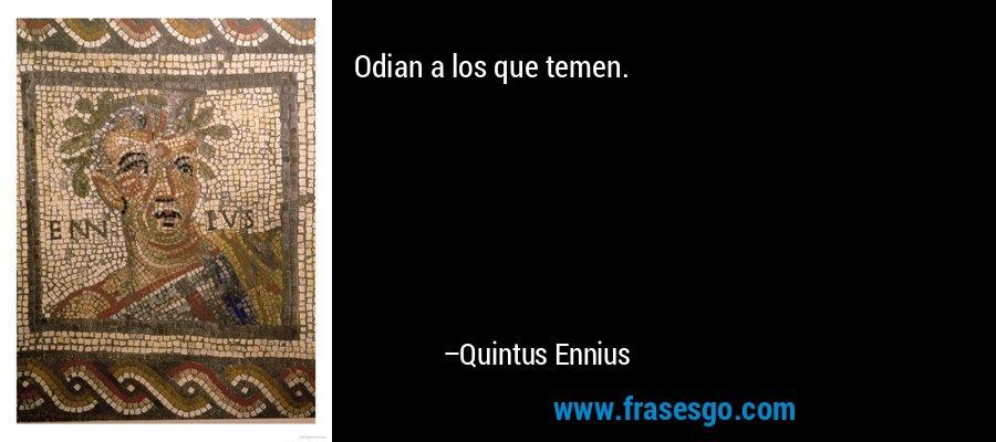 Odian a los que temen. – Quintus Ennius