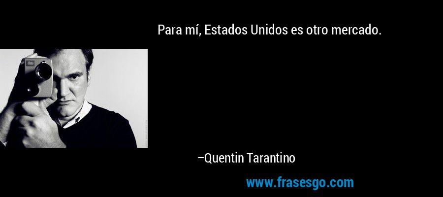 Para mí, Estados Unidos es otro mercado. – Quentin Tarantino