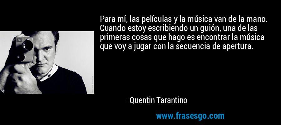 Para mí, las películas y la música van de la mano. Cuando estoy escribiendo un guión, una de las primeras cosas que hago es encontrar la música que voy a jugar con la secuencia de apertura. – Quentin Tarantino