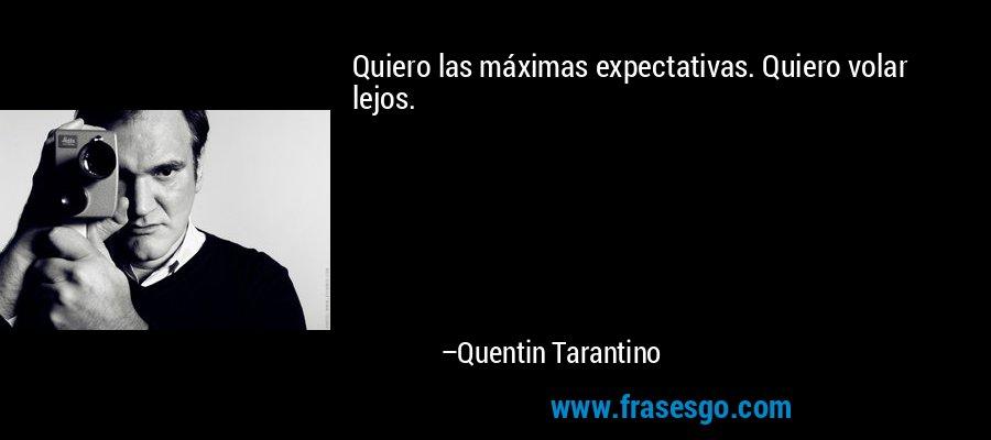 Quiero las máximas expectativas. Quiero volar lejos. – Quentin Tarantino