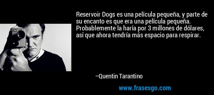 Reservoir Dogs es una película pequeña, y parte de su encanto es que era una película pequeña. Probablemente la haría por 3 millones de dólares, así que ahora tendría más espacio para respirar. – Quentin Tarantino