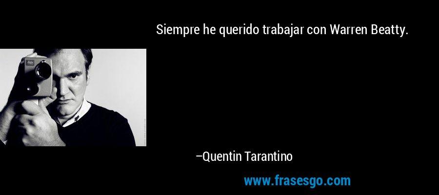 Siempre he querido trabajar con Warren Beatty. – Quentin Tarantino