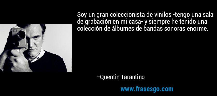 Soy un gran coleccionista de vinilos -tengo una sala de grabación en mi casa- y siempre he tenido una colección de álbumes de bandas sonoras enorme. – Quentin Tarantino