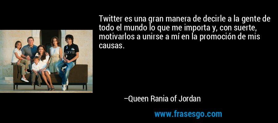 Twitter es una gran manera de decirle a la gente de todo el mundo lo que me importa y, con suerte, motivarlos a unirse a mí en la promoción de mis causas. – Queen Rania of Jordan