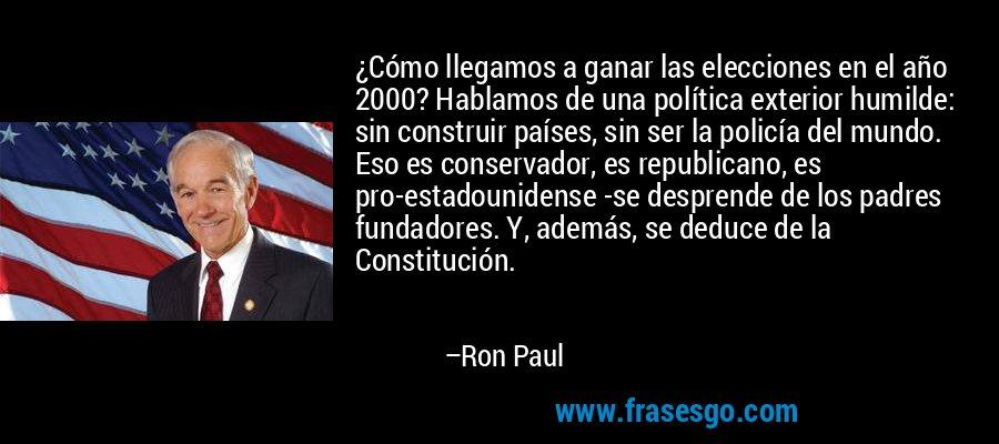 ¿Cómo llegamos a ganar las elecciones en el año 2000? Hablamos de una política exterior humilde: sin construir países, sin ser la policía del mundo. Eso es conservador, es republicano, es pro-estadounidense -se desprende de los padres fundadores. Y, además, se deduce de la Constitución. – Ron Paul