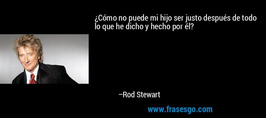 ¿Cómo no puede mi hijo ser justo después de todo lo que he dicho y hecho por él? – Rod Stewart