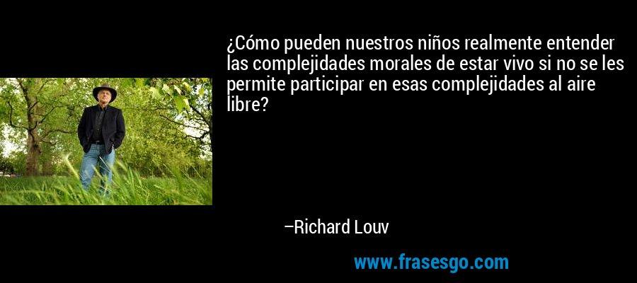 ¿Cómo pueden nuestros niños realmente entender las complejidades morales de estar vivo si no se les permite participar en esas complejidades al aire libre? – Richard Louv
