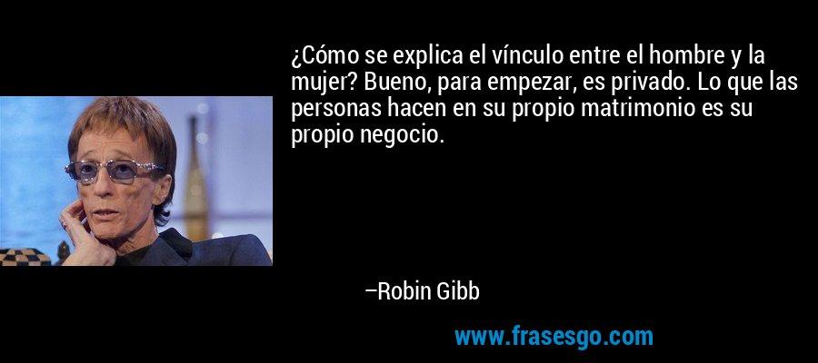 ¿Cómo se explica el vínculo entre el hombre y la mujer? Bueno, para empezar, es privado. Lo que las personas hacen en su propio matrimonio es su propio negocio. – Robin Gibb