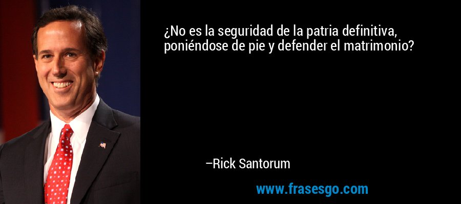 ¿No es la seguridad de la patria definitiva, poniéndose de pie y defender el matrimonio? – Rick Santorum
