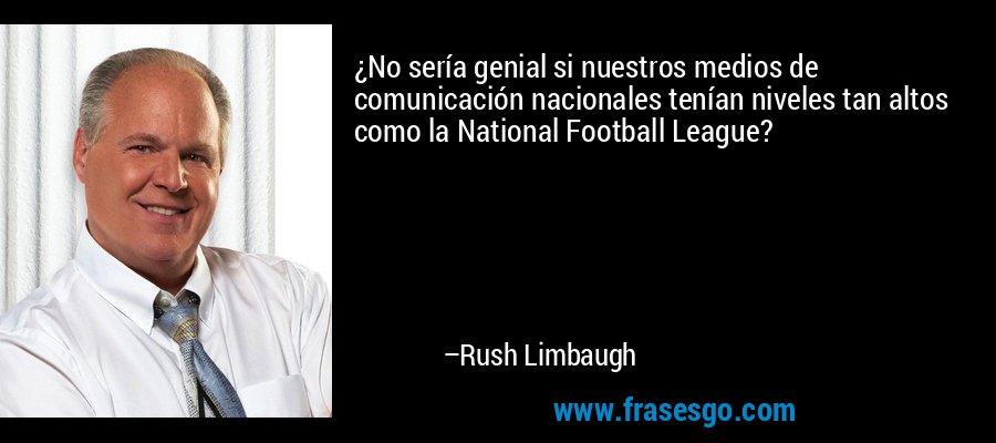¿No sería genial si nuestros medios de comunicación nacionales tenían niveles tan altos como la National Football League? – Rush Limbaugh