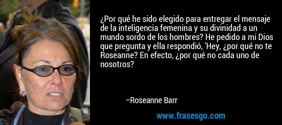 ¿Por qué he sido elegido para entregar el mensaje de la inteligencia femenina y su divinidad a un mundo sordo de los hombres? He pedido a mi Dios que pregunta y ella respondió, 'Hey, ¿por qué no te Roseanne? En efecto, ¿por qué no cada uno de nosotros? – Roseanne Barr