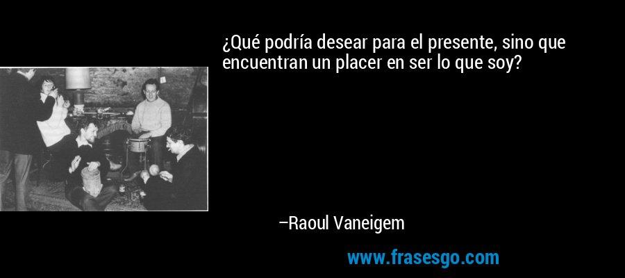 ¿Qué podría desear para el presente, sino que encuentran un placer en ser lo que soy? – Raoul Vaneigem