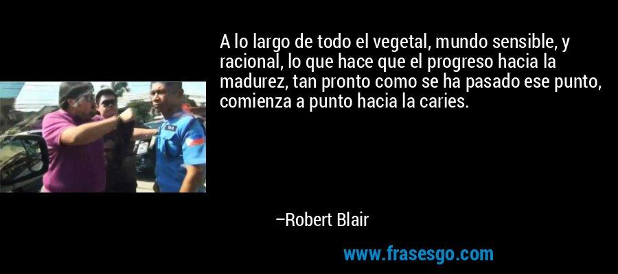 A lo largo de todo el vegetal, mundo sensible, y racional, lo que hace que el progreso hacia la madurez, tan pronto como se ha pasado ese punto, comienza a punto hacia la caries. – Robert Blair