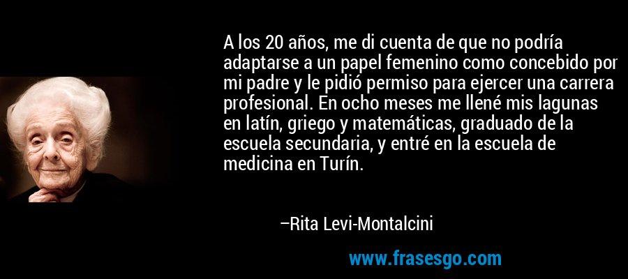 A los 20 años, me di cuenta de que no podría adaptarse a un papel femenino como concebido por mi padre y le pidió permiso para ejercer una carrera profesional. En ocho meses me llené mis lagunas en latín, griego y matemáticas, graduado de la escuela secundaria, y entré en la escuela de medicina en Turín. – Rita Levi-Montalcini