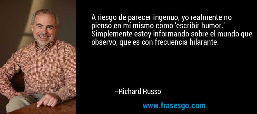 A riesgo de parecer ingenuo, yo realmente no pienso en mí mismo como 'escribir humor.' Simplemente estoy informando sobre el mundo que observo, que es con frecuencia hilarante. – Richard Russo