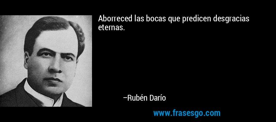 Aborreced las bocas que predicen desgracias eternas. – Rubén Darío