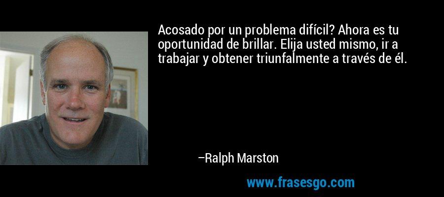 Acosado por un problema difícil? Ahora es tu oportunidad de brillar. Elija usted mismo, ir a trabajar y obtener triunfalmente a través de él. – Ralph Marston
