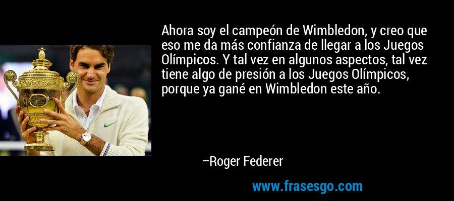 Ahora soy el campeón de Wimbledon, y creo que eso me da más confianza de llegar a los Juegos Olímpicos. Y tal vez en algunos aspectos, tal vez tiene algo de presión a los Juegos Olímpicos, porque ya gané en Wimbledon este año. – Roger Federer