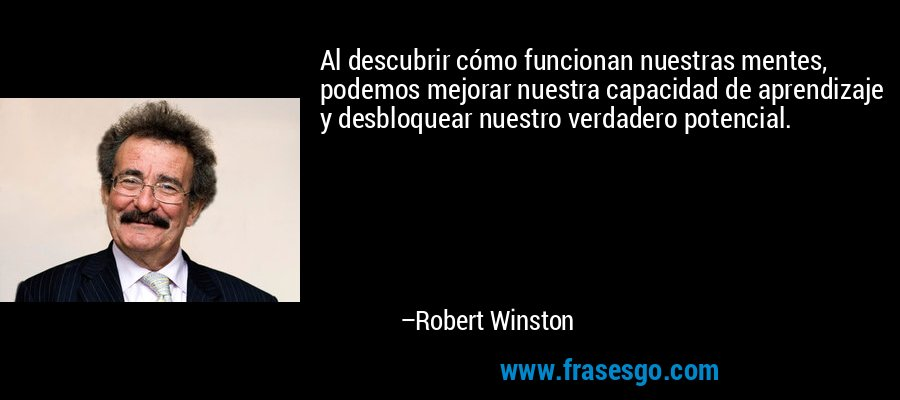 Al descubrir cómo funcionan nuestras mentes, podemos mejorar nuestra capacidad de aprendizaje y desbloquear nuestro verdadero potencial. – Robert Winston