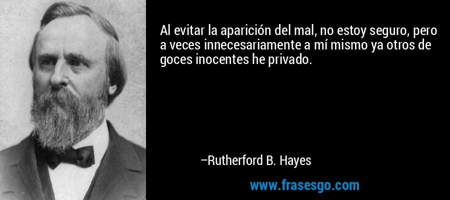 Al evitar la aparición del mal, no estoy seguro, pero a veces innecesariamente a mí mismo ya otros de goces inocentes he privado. – Rutherford B. Hayes