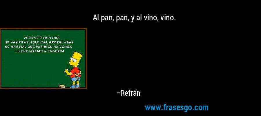 Al pan, pan, y al vino, vino. – Refrán