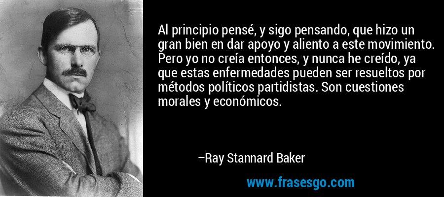 Al principio pensé, y sigo pensando, que hizo un gran bien en dar apoyo y aliento a este movimiento. Pero yo no creía entonces, y nunca he creído, ya que estas enfermedades pueden ser resueltos por métodos políticos partidistas. Son cuestiones morales y económicos. – Ray Stannard Baker