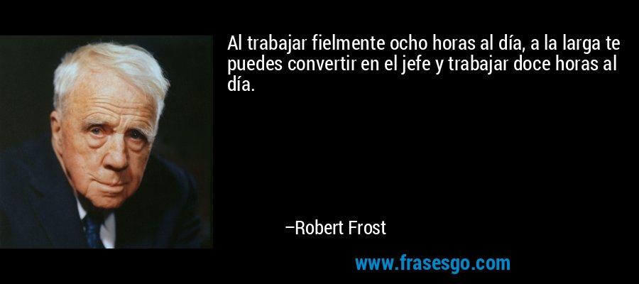 Al trabajar fielmente ocho horas al día, a la larga te puedes convertir en el jefe y trabajar doce horas al día. – Robert Frost