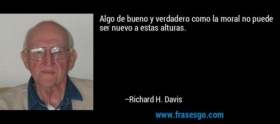 Algo de bueno y verdadero como la moral no puede ser nuevo a estas alturas. – Richard H. Davis
