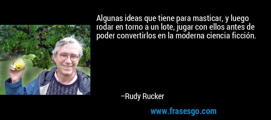Algunas ideas que tiene para masticar, y luego rodar en torno a un lote, jugar con ellos antes de poder convertirlos en la moderna ciencia ficción. – Rudy Rucker