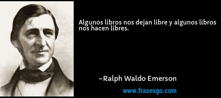 Algunos libros nos dejan libre y algunos libros nos hacen libres. – Ralph Waldo Emerson