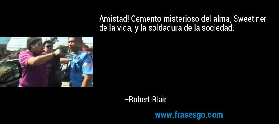 Amistad! Cemento misterioso del alma, Sweet'ner de la vida, y la soldadura de la sociedad. – Robert Blair