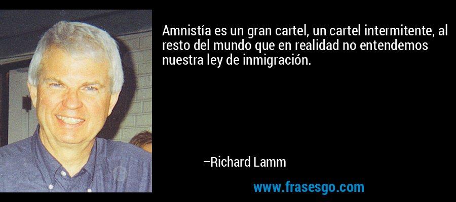 Amnistía es un gran cartel, un cartel intermitente, al resto del mundo que en realidad no entendemos nuestra ley de inmigración. – Richard Lamm