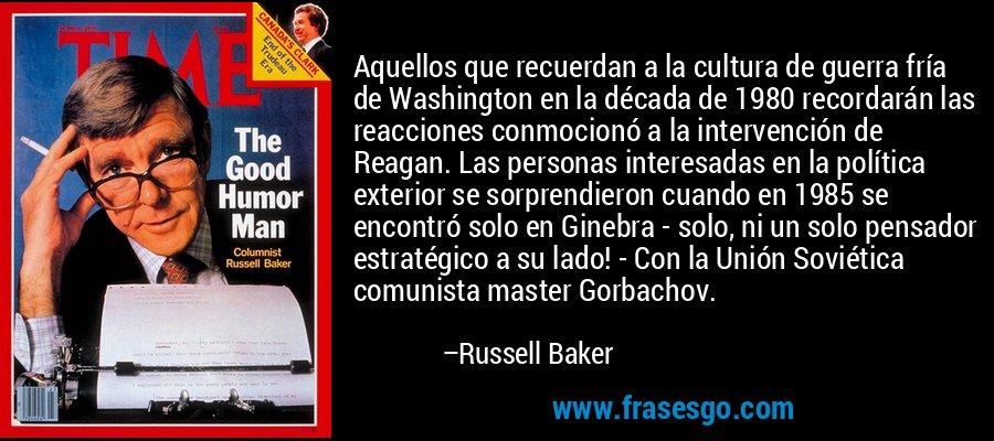 Aquellos que recuerdan a la cultura de guerra fría de Washington en la década de 1980 recordarán las reacciones conmocionó a la intervención de Reagan. Las personas interesadas en la política exterior se sorprendieron cuando en 1985 se encontró solo en Ginebra - solo, ni un solo pensador estratégico a su lado! - Con la Unión Soviética comunista master Gorbachov. – Russell Baker