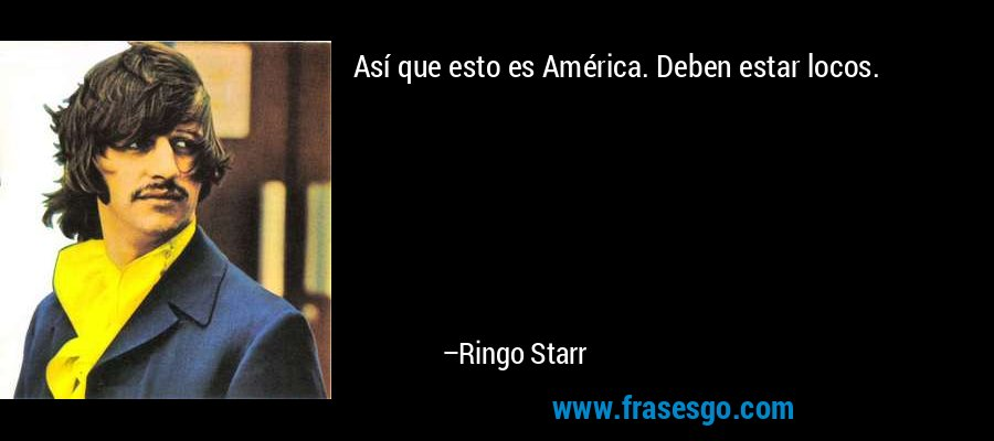 Así que esto es América. Deben estar locos. – Ringo Starr